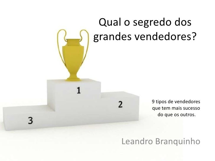 Qual o segredo dos grandes vendedores?<br />9 tipos de vendedores que tem mais sucesso do que os outros.<br />Leandro Bran...