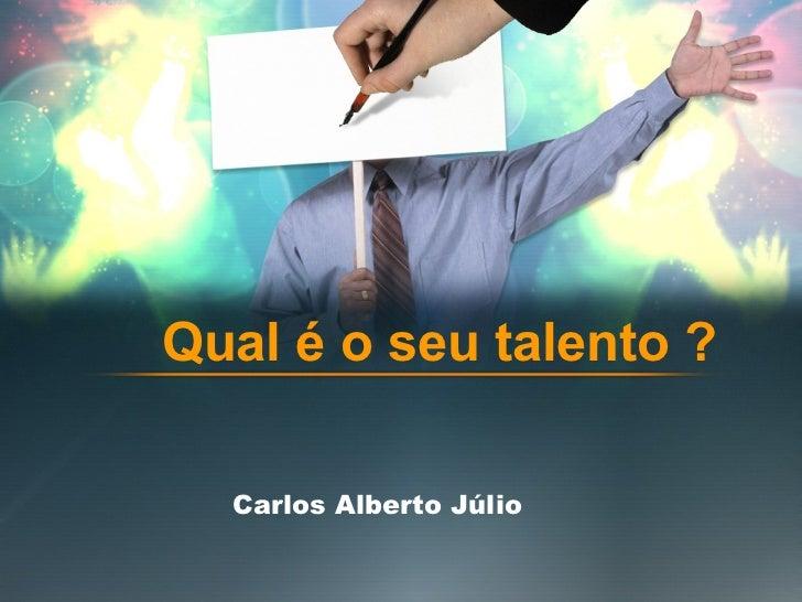Carlos Alberto Júlio Qual é o seu talento ?