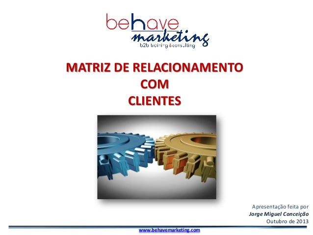 Portugal, 2012 MATRIZ DE RELACIONAMENTO COM CLIENTES Apresentação feita por Jorge Miguel Conceição Outubro de 2013 www.beh...