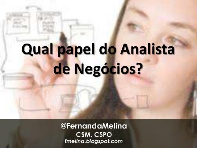 Qual papel do Analista    de Negócios?     @FernandaMelina         CSM, CSPO      fmelina.blogspot.com