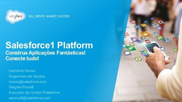 Salesforce1 Platform Construa Aplicações Fantásticas! Conecte tudo! Leonardo Neves Engenheiro de Vendas lneves@salesforce....
