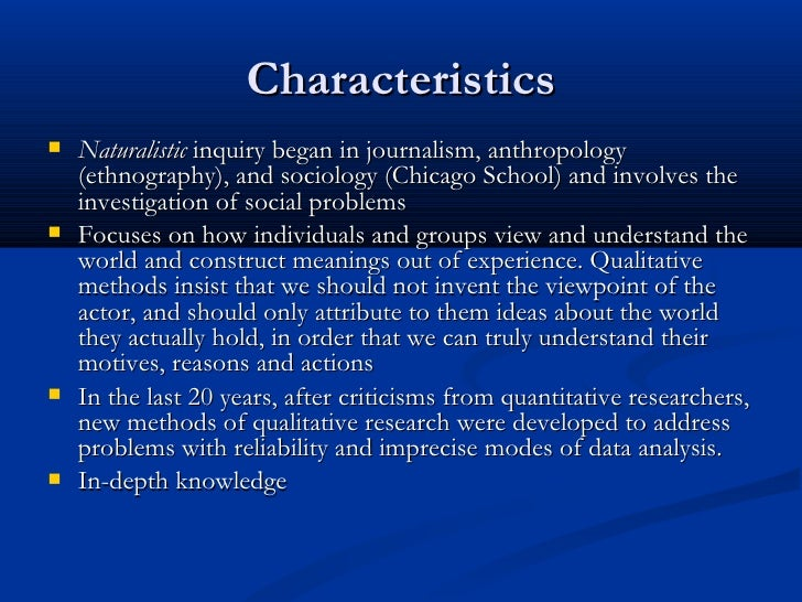 characteristics of qualitative research methods Among the 10 distinctive attributes associated with qualitative research, there are three that essentially encompass what it means to use qualitative methods – the.