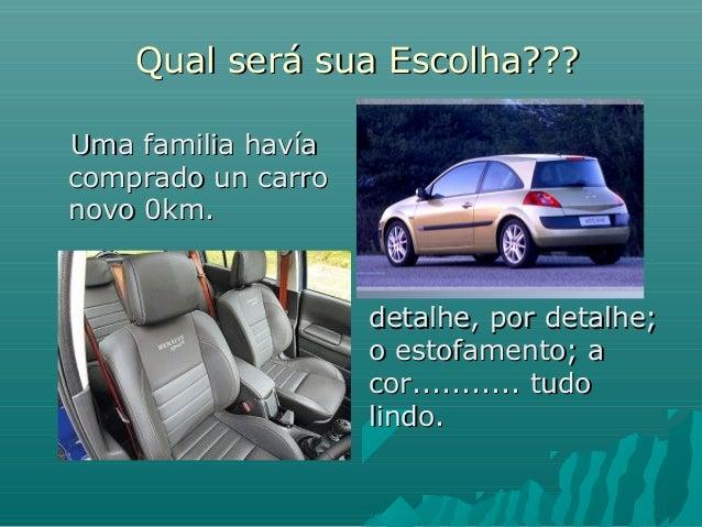 Qual será sua Escolha??? Uma familia havía comprado un carro novo 0km.  detalhe, por detalhe; o estofamento; a cor...........