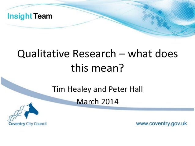 Qualitative Research – what does this mean? Tim Healey and Peter Hall March 2014 Insight Team