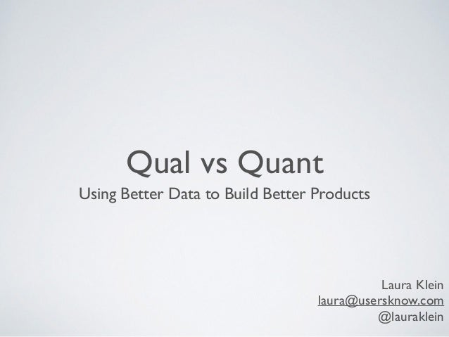 Qual vs Quant Using Better Data to Build Better Products Laura Klein laura@usersknow.com @lauraklein