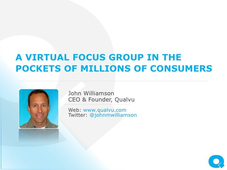 A VIRTUAL FOCUS GROUP IN THEPOCKETS OF MILLIONS OF CONSUMERS        John Williamson        CEO & Founder, Qualvu        We...