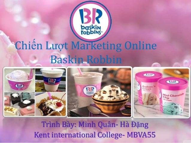 Chiến Lƣợt Marketing Online       Baskin Robbin     Trình Bày: Minh Quân- Hà Đặng   Kent international College- MBVA55