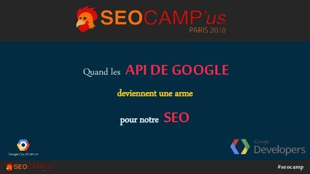 #seocamp Quand les API DE GOOGLE deviennent une arme pour notre SEO