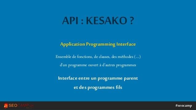 #seocamp API : KESAKO ? ApplicationProgramming Interface Ensemble de fonctions, de classes, des méthodes (…) d'un programm...