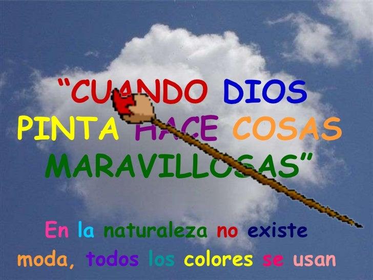 """En  la  naturaleza  no  existe  moda,  todos  los  colores  se  usan   """" CUANDO   DIOS PINTA   HACE   COSAS   MARAVILLOSAS"""""""