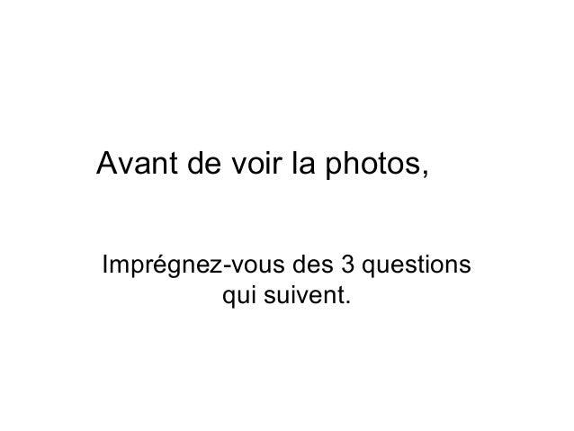 Avant de voir la photos, Imprégnez-vous des 3 questions qui suivent.