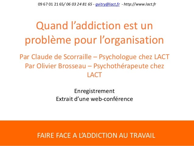 FAIRE FACE A L'ADDICTION AU TRAVAIL 09 67 01 21 65/ 06 03 24 81 65 - gvitry@lact.fr - http://www.lact.fr Quand l'addiction...