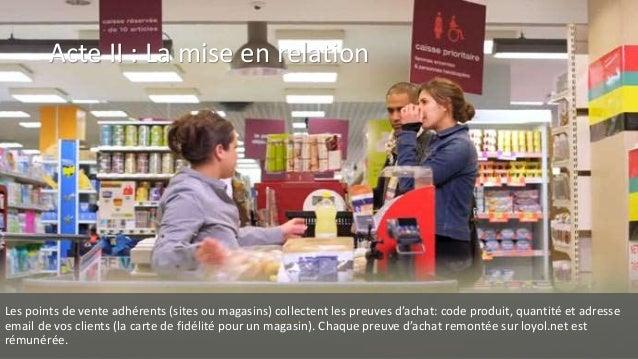Acte II : La mise en relation Les points de vente adhérents (sites ou magasins) collectent les preuves d'achat: code produ...
