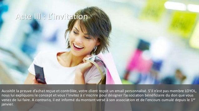 Acte III : L'invitation Aussitôt la preuve d'achat reçue et contrôlée, votre client reçoit un email personnalisé. S'il n'e...