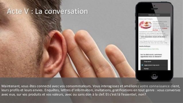 Acte V : La conversation Maintenant, vous êtes connecté avec vos consommateurs. Vous interagissez et améliorez votre conna...