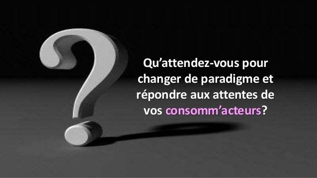 Qu'attendez-vous pour changer de paradigme et répondre aux attentes de vos consomm'acteurs?