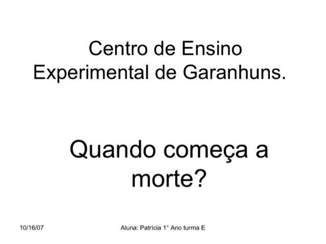 Centro de Ensino Experimental de Garanhuns.   Quando começa a morte?   10/16/07 Aluna:  Patrícia 1° Ano turma E