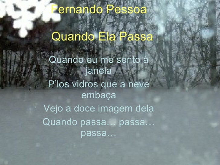 Fernando Pessoa   Quando Ela Passa Quando eu me sento à janela P'los vidros que a neve embaça Vejo a doce imagem dela Quan...