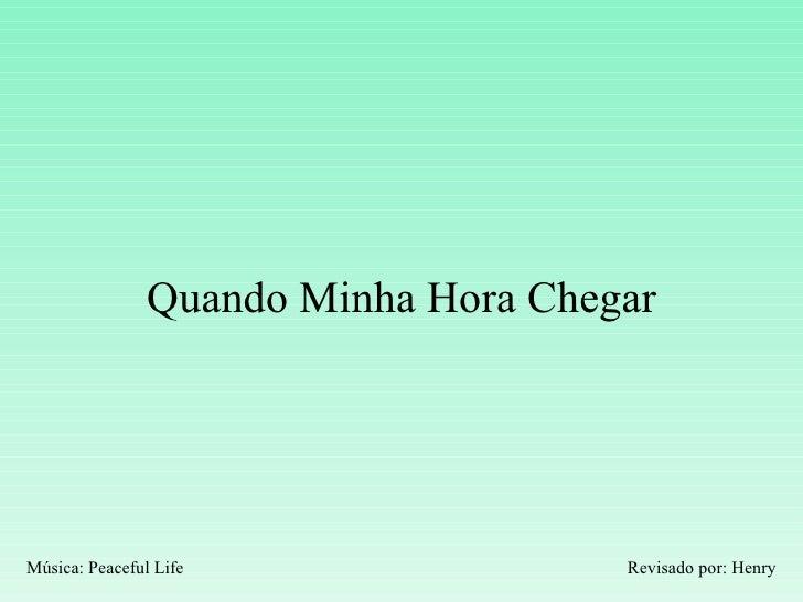 Quando Minha Hora Chegar Revisado por: Henry Música: Peaceful Life