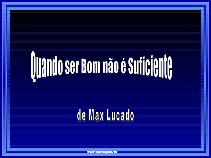 de Max Lucado www.imensagens.ws Quando ser Bom não é Suficiente