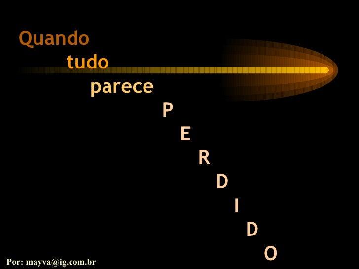 Quando tudo  parece   P E R D I D O Por: mayva@ig.com.br