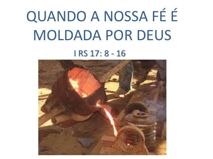 QUANDO A NOSSA FÉ É MOLDADA POR DEUS     I RS 17: 8 - 16
