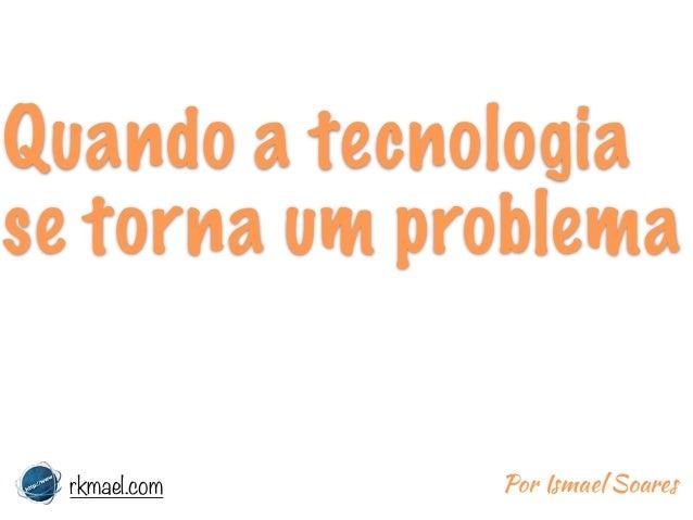 Quando a tecnologia se torna um problema rkmael.com Por Ismael Soares