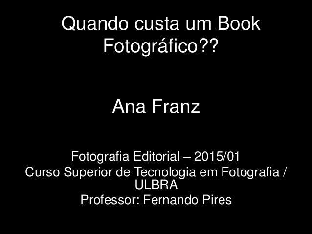 Quando custa um Book Fotográfico?? Ana Franz Fotografia Editorial – 2015/01 Curso Superior de Tecnologia em Fotografia / U...