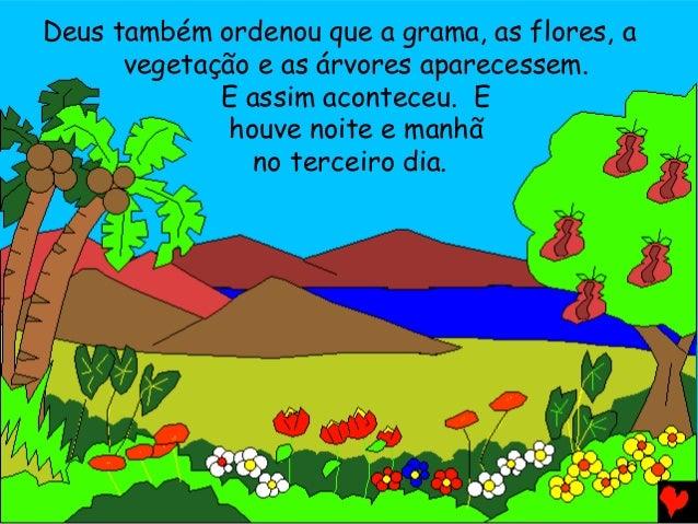 Deus também ordenou que a grama, as flores, a vegetação e as árvores aparecessem. E assim aconteceu. E houve noite e manhã...