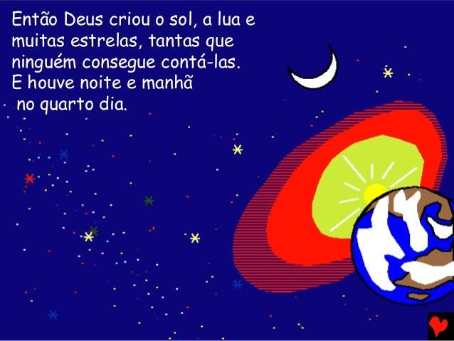 Então Deus criou o sol, a lua e muitas estrelas, tantas que ninguém consegue contá-las. E houve noite e manhã no quarto di...