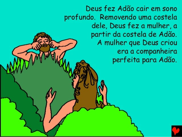 Deus fez Adão cair em sono profundo. Removendo uma costela dele, Deus fez a mulher, a partir da costela de Adão. A mulher ...