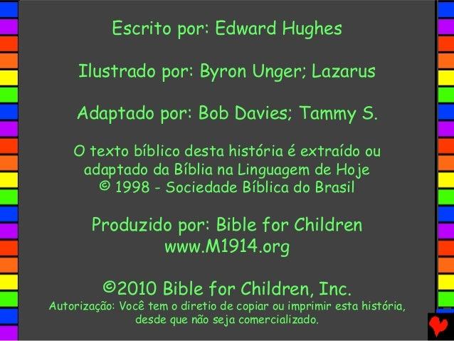 Escrito por: Edward Hughes Ilustrado por: Byron Unger; Lazarus Adaptado por: Bob Davies; Tammy S. O texto bíblico desta hi...
