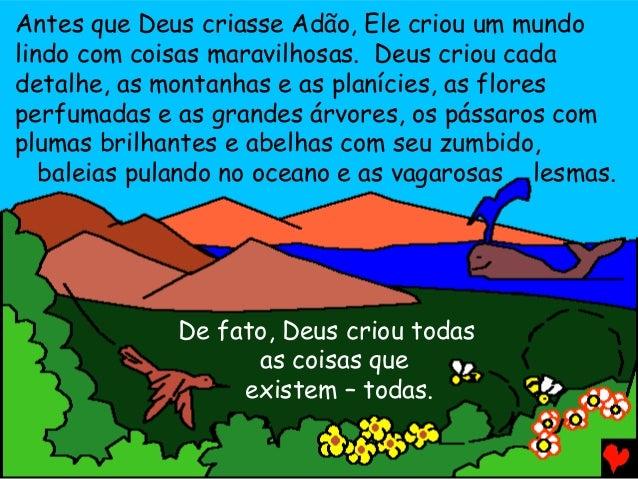 Antes que Deus criasse Adão, Ele criou um mundo lindo com coisas maravilhosas. Deus criou cada detalhe, as montanhas e as ...