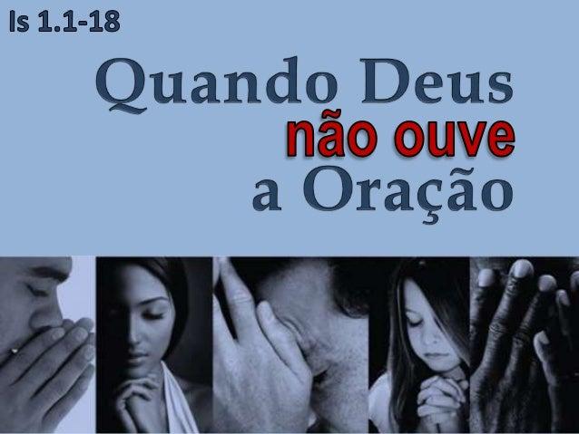 Deus nos garante que ouve as orações do Seu povo (2 Cr 7.12-15). Porém, outras vezes Ele diz que não ouvirá (Jr 11.11; Mq ...