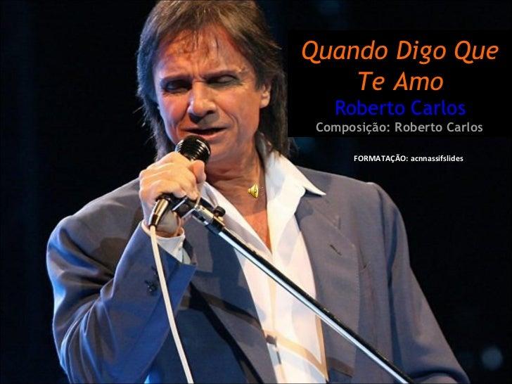 FORMATAÇÃO: acnnassifslides  Quando Digo Que Te Amo Roberto Carlos Composição: Roberto Carlos