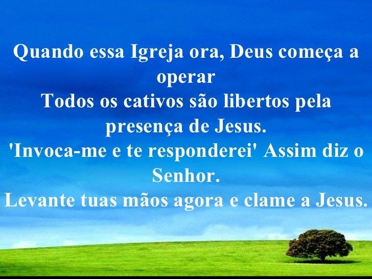 Quando essa Igreja ora, Deus começa a operar Todos os cativos são libertos pela presença de Jesus. 'Invoca-me e te respond...