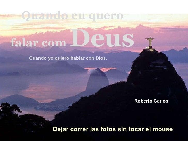 Quando eu quero falar com  Deus Cuando yo quiero hablar con Dios.  Roberto Carlos   Dejar correr las fotos sin tocar el mo...