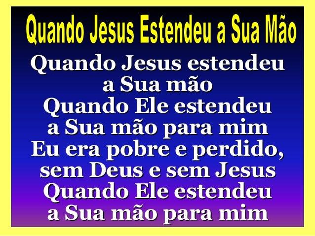 Quando Jesus estendeu a Sua mão Quando Ele estendeu a Sua mão para mim Eu era pobre e perdido, sem Deus e sem Jesus Quando...