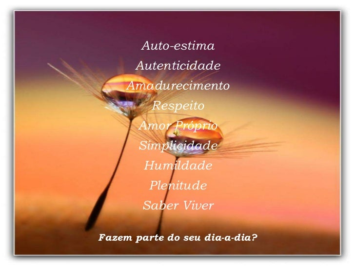 Auto-estima Autenticidade Amadurecimento Respeito Amor Próprio Simplicidade Humildade Plenitude Saber Viver Fazem parte do...