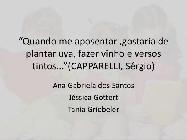 """""""Quando me aposentar ,gostaria de plantar uva, fazer vinho e versos tintos...""""(CAPPARELLI, Sérgio) Ana Gabriela dos Santos..."""