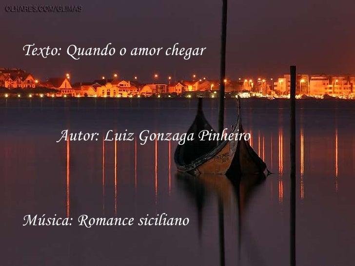 Texto: Quando o amor chegar     Autor: Luiz Gonzaga PinheiroMúsica: Romance siciliano