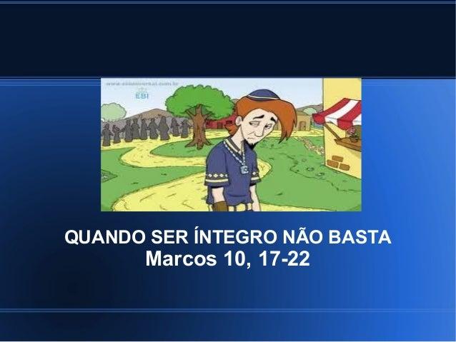 QUANDO SER ÍNTEGRO NÃO BASTA      Marcos 10, 17-22