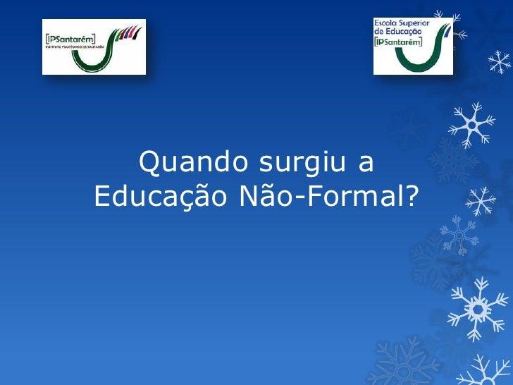 Quando surgiu aEducação Não-Formal?