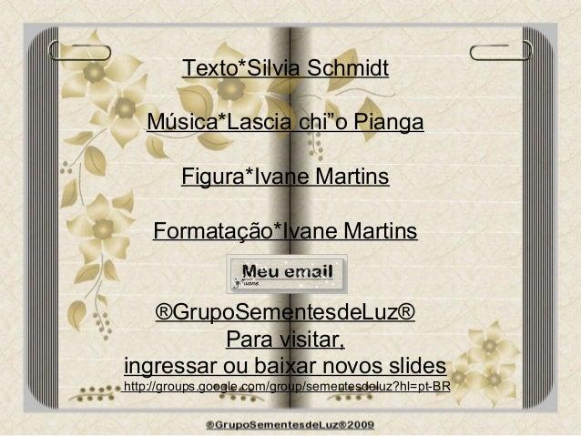 """Texto*Silvia Schmidt Música*Lascia chi""""o Pianga Figura*Ivane Martins Formatação*Ivane Martins ®GrupoSementesdeLuz® Para vi..."""