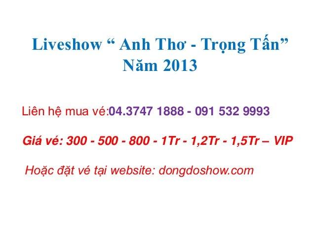 """Liveshow """" Anh Thơ - Trọng Tấn"""" Năm 2013 Liên hệ mua vé:04.3747 1888 - 091 532 9993 Giá vé: 300 - 500 - 800 - 1Tr - 1,2Tr ..."""