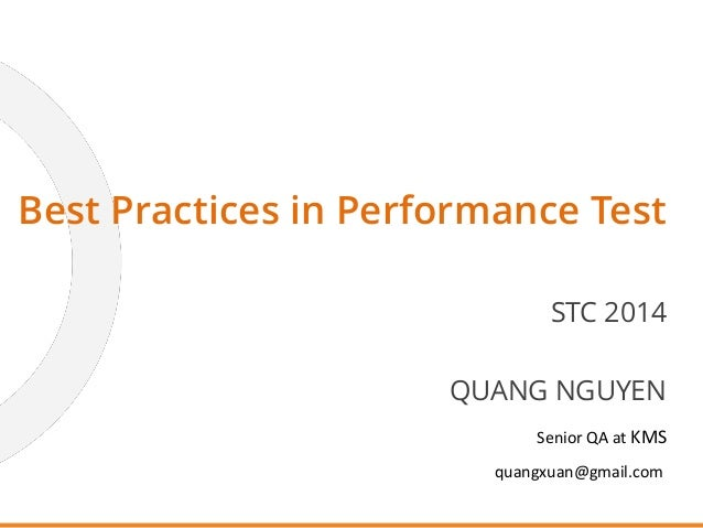 QUANG NGUYEN Senior QA at KMS quangxuan@gmail.com Best Practices in Performance Test STC 2014