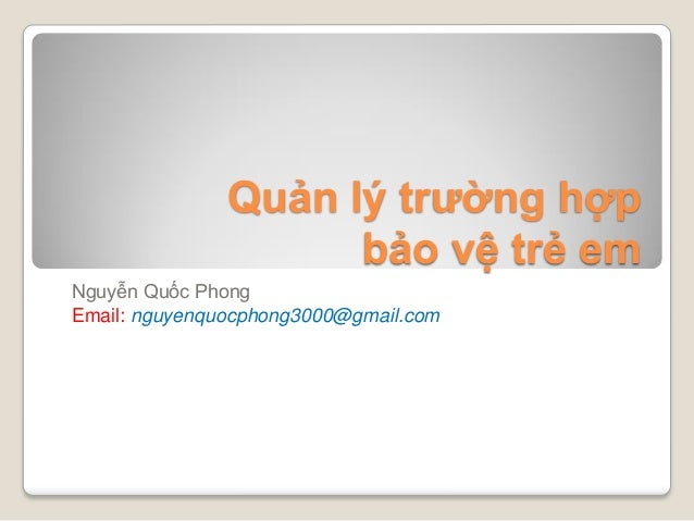 Quản lý trường hợp bảo vệ trẻ em Nguyễn Quốc Phong Email: nguyenquocphong3000@gmail.com