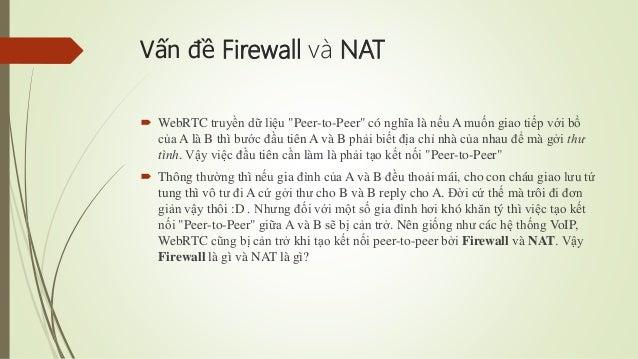 """Vấn đề Firewall và NAT  WebRTC truyền dữ liệu """"Peer-to-Peer"""" có nghĩa là nếu A muốn giao tiếp với bồ của A là B thì bước ..."""