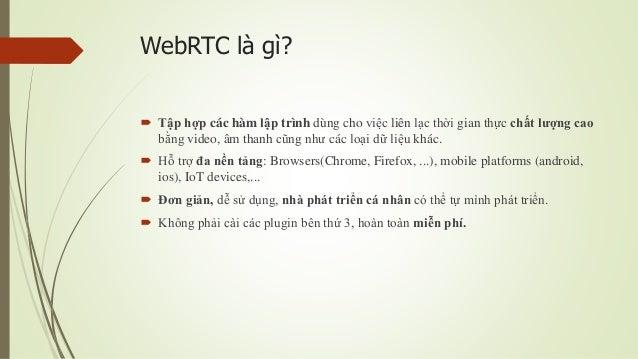 WebRTC là gì?  Tập hợp các hàm lập trình dùng cho việc liên lạc thời gian thực chất lượng cao bằng video, âm thanh cũng n...
