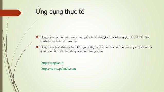 Ứng dụng thực tế  Ứng dụng video call, voice call giữa trình duyệt với trình duyệt, trình duyệt với mobile, mobile với mo...
